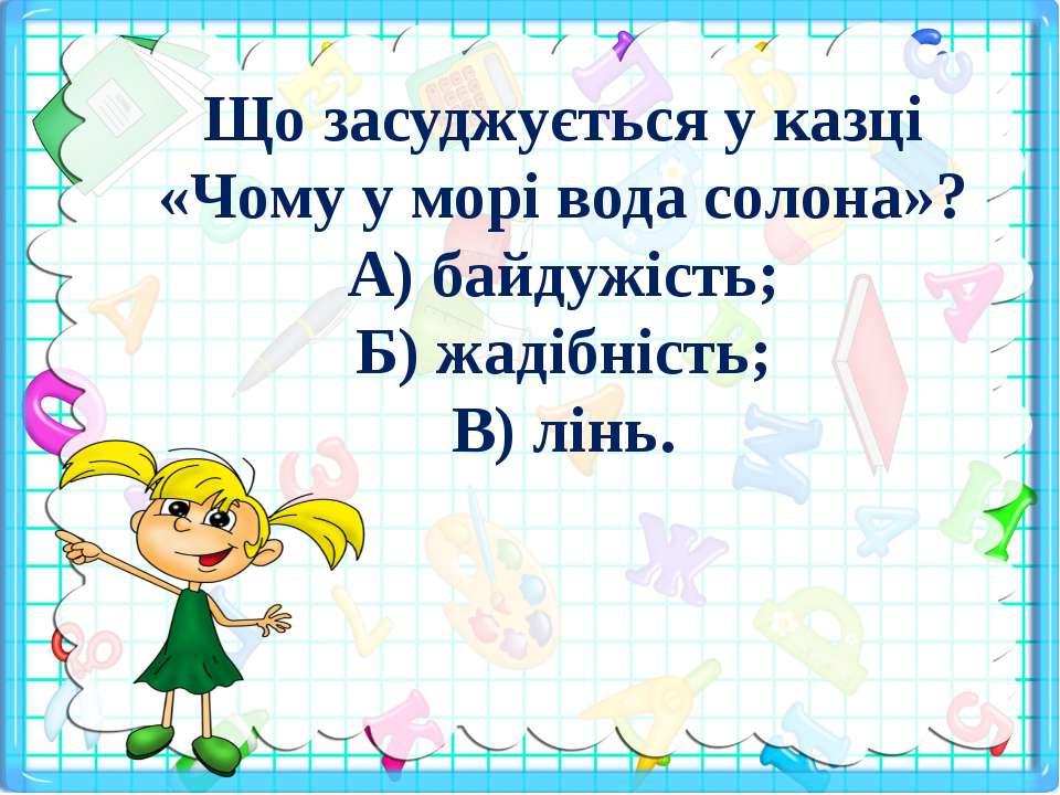 Що засуджується у казці «Чому у морі вода солона»? А) байдужість; Б) жадібніс...