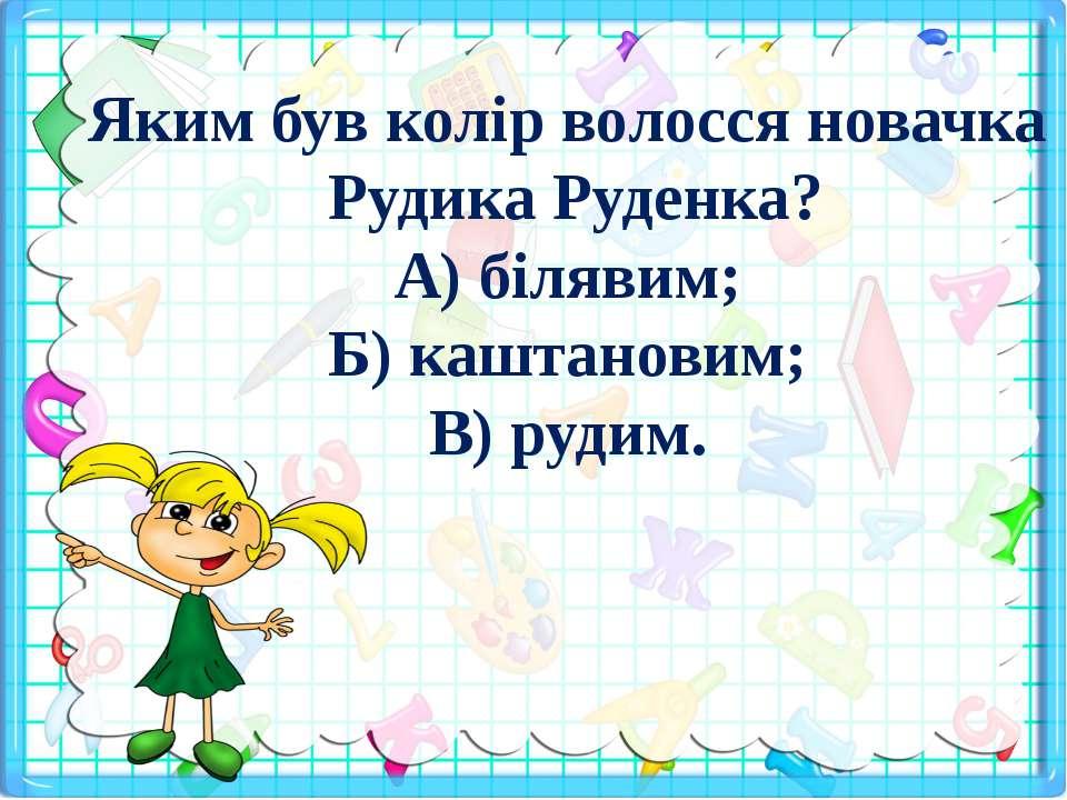 Яким був колір волосся новачка Рудика Руденка? А) білявим; Б) каштановим; В) ...