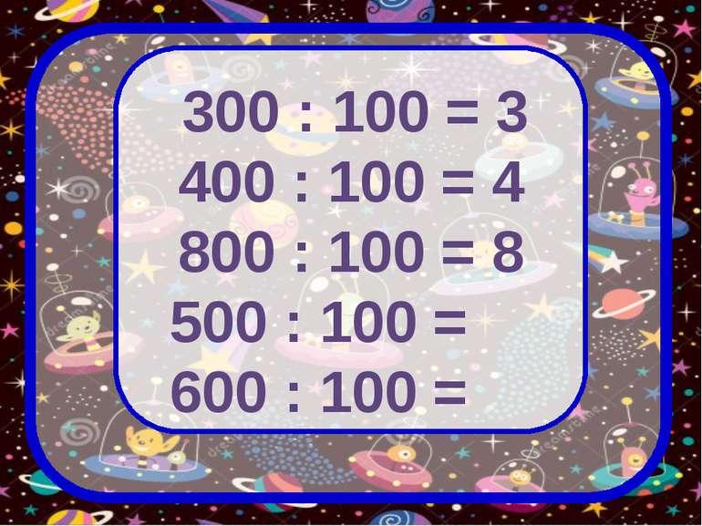 300 : 100 = 3 400 : 100 = 4 800 : 100 = 8 500 : 100 = 600 : 100 =