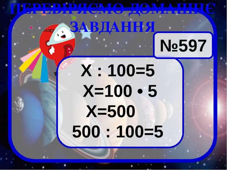 №597 Х : 100=5 Х=100 • 5 Х=500 500 : 100=5 ПЕРЕВІРЯЄМО ДОМАШНЄ ЗАВДАННЯ