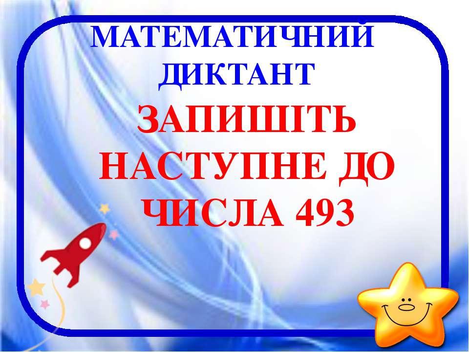 МАТЕМАТИЧНИЙ ДИКТАНТ ЗАПИШІТЬ НАСТУПНЕ ДО ЧИСЛА 493