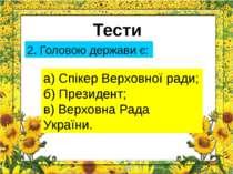 Тести 2. Головою держави є: а) Спікер Верховної ради; б) Президент; в) Верхов...