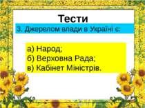 Тести 3. Джерелом влади в Україні є: а) Народ; б) Верховна Рада; в) Кабінет М...