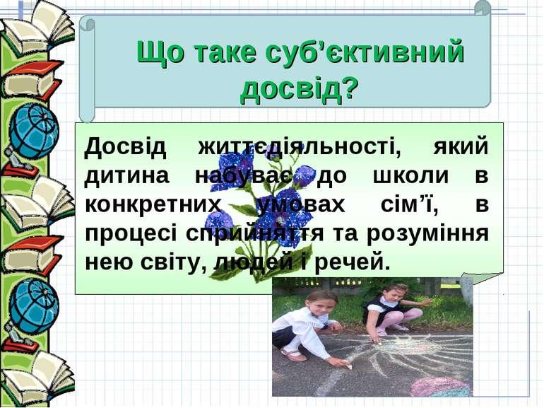 Що таке суб'єктивний досвід? Досвід життєдіяльності, який дитина набуває до ш...