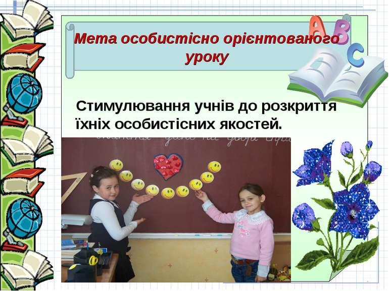 Мета особистісно орієнтованого уроку Стимулювання учнів до розкриття їхніх ос...