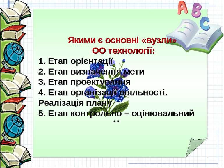 Якими є основні «вузли» ОО технології: 1. Етап орієнтації 2. Етап визначення ...