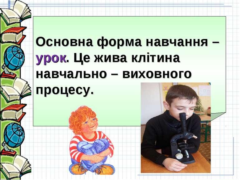 Основна форма навчання – урок. Це жива клітина навчально – виховного процесу.