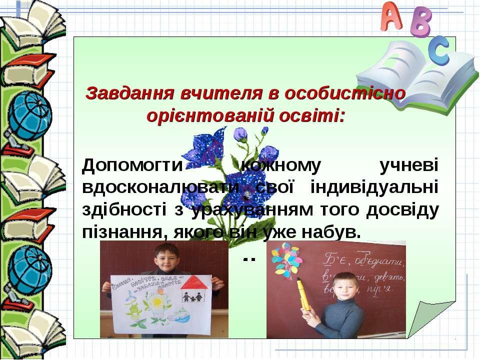 Завдання вчителя в особистісно орієнтованій освіті: Допомогти кожному учневі ...