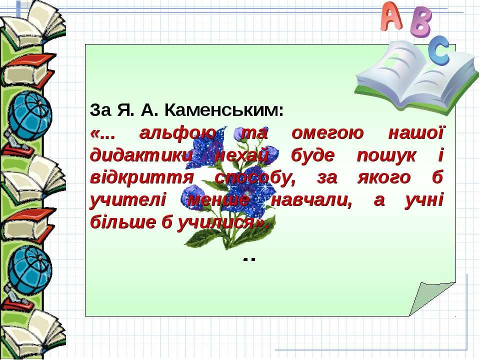 За Я. А. Каменським: «... альфою та омегою нашої дидактики нехай буде пошук і...