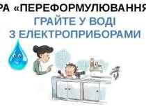 ГРА «ПЕРЕФОРМУЛЮВАННЯ» ГРАЙТЕ У ВОДІ З ЕЛЕКТРОПРИБОРАМИ