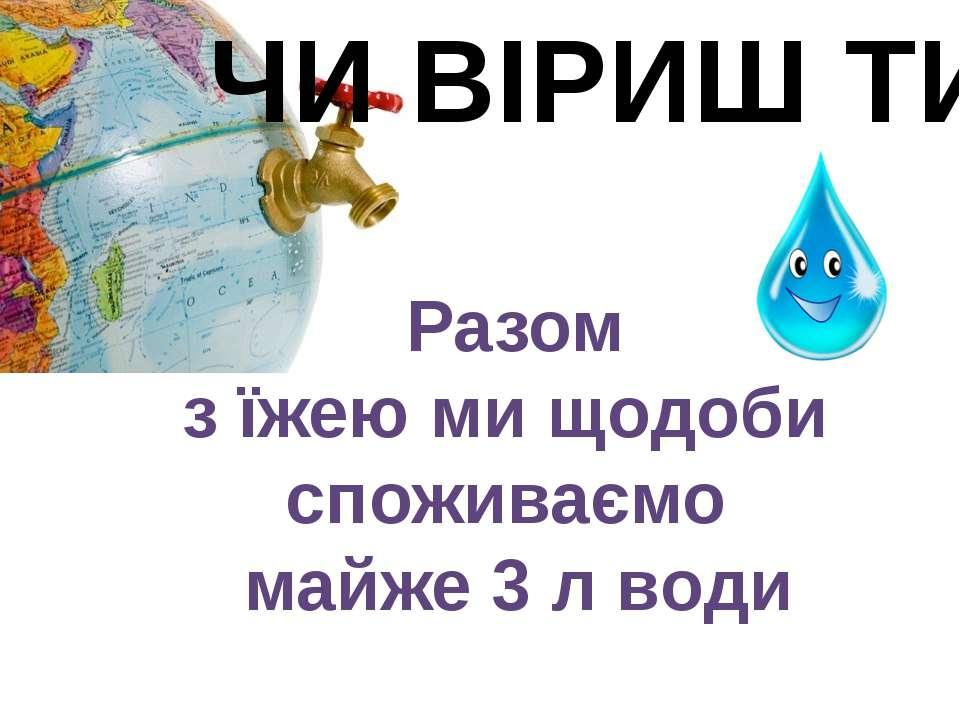 ЧИ ВІРИШ ТИ Разом з їжею ми щодоби споживаємо майже 3 л води