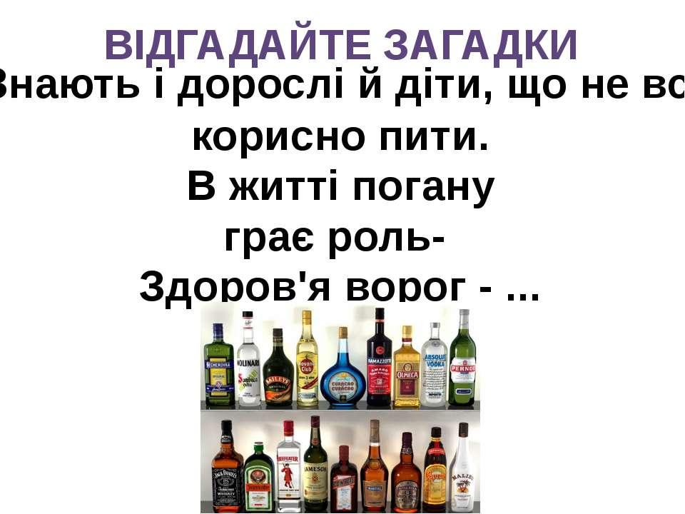 ВІДГАДАЙТЕ ЗАГАДКИ Знають і дорослі й діти, що не все корисно пити. В житті п...