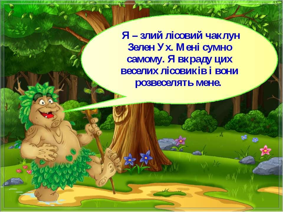 Я – злий лісовий чаклун Зелен Ух. Мені сумно самому. Я вкраду цих веселих ліс...