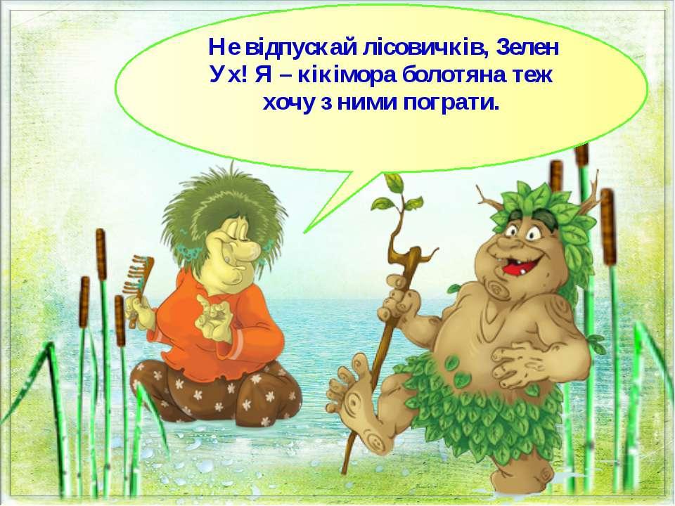 Не відпускай лісовичків, Зелен Ух! Я – кікімора болотяна теж хочу з ними погр...