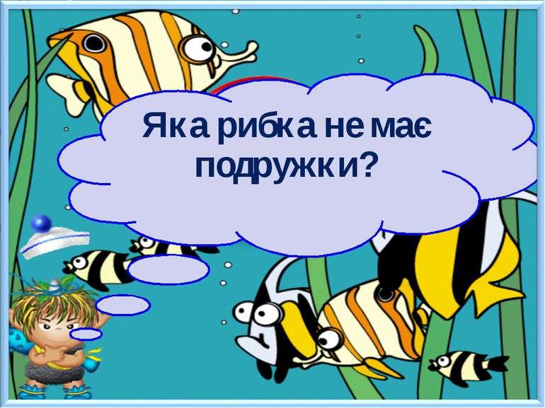 Яка рибка не має подружки?