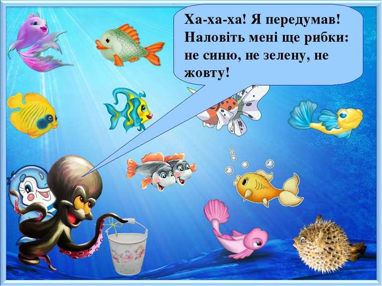 Ха-ха-ха! Я передумав! Наловіть мені ще рибки: не синю, не зелену, не жовту!