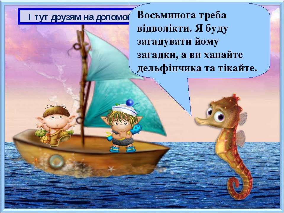 І тут друзям на допомогу приплив морський коник Восьминога треба відволікти. ...