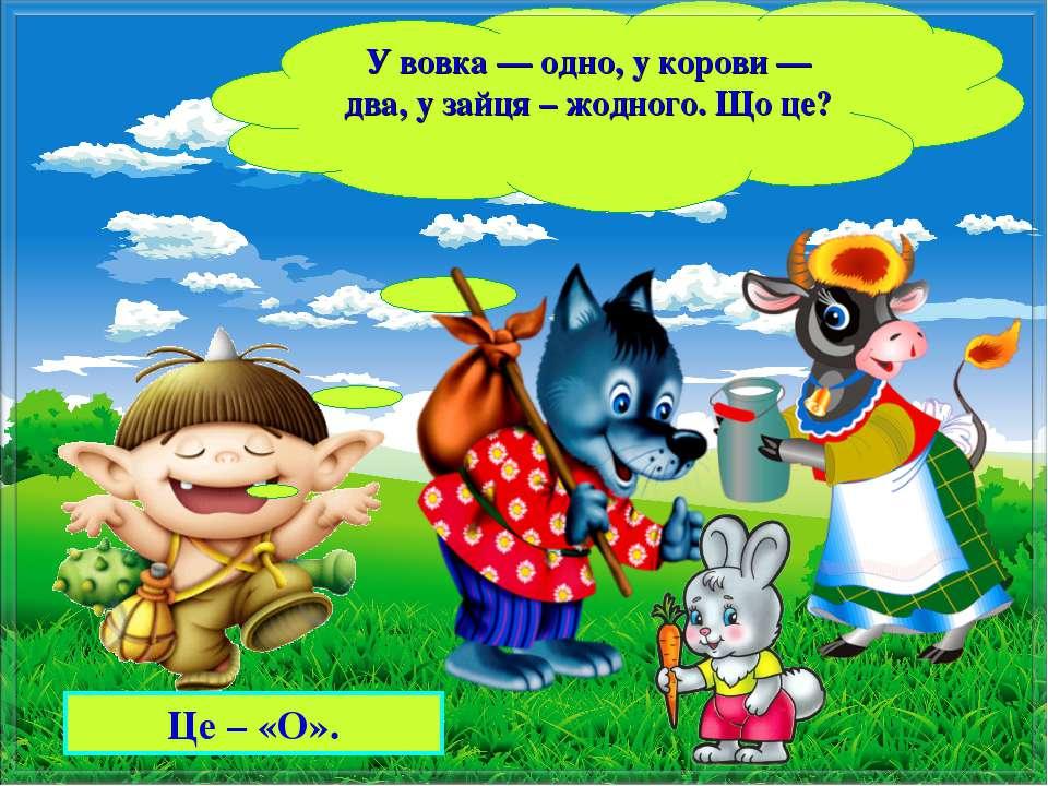 Це – «О». У вовка — одно, у корови — два, у зайця – жодного. Що це?