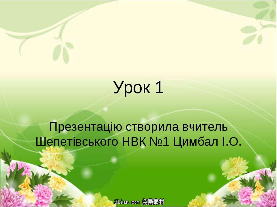 Урок 1 Презентацію створила вчитель Шепетівського НВК №1 Цимбал І.О.