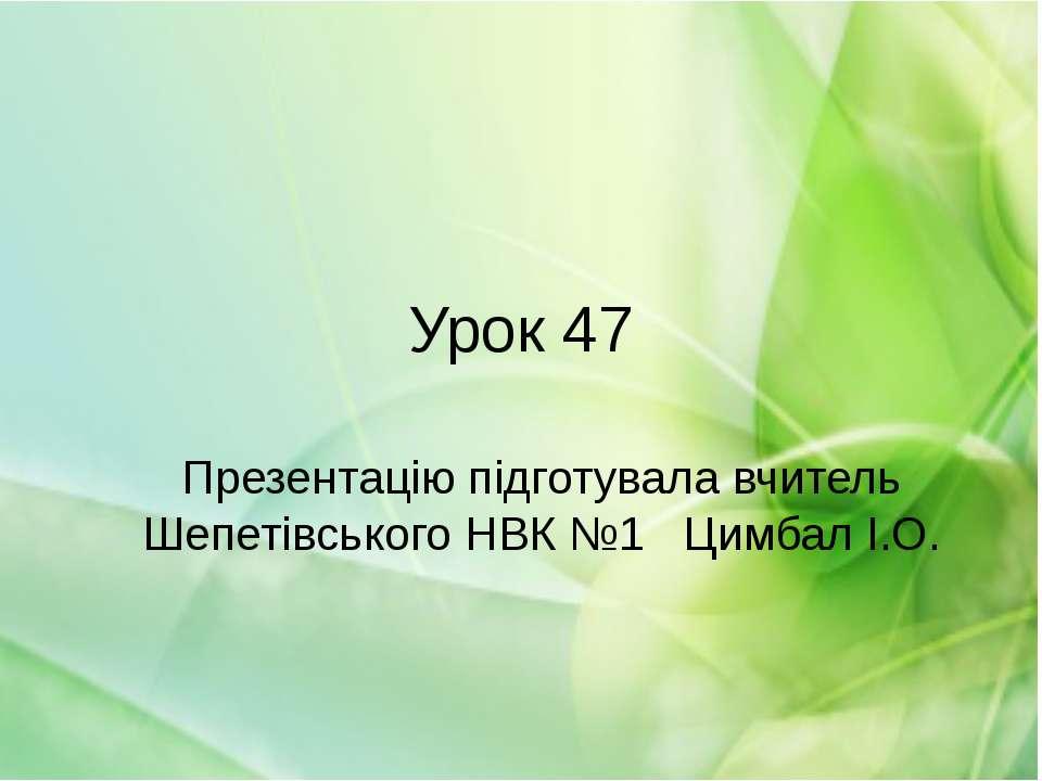 Урок 47 Презентацію підготувала вчитель Шепетівського НВК №1 Цимбал І.О.