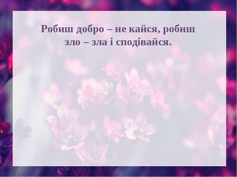 Робиш добро – не кайся, робиш зло – зла і сподівайся.