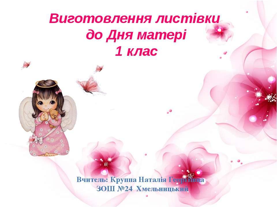 Виготовлення листівки до Дня матері 1 клас Вчитель: Круппа Наталія Георгіївна...