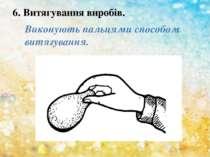 6. Витягування виробів. Виконують пальцями способом витягування.