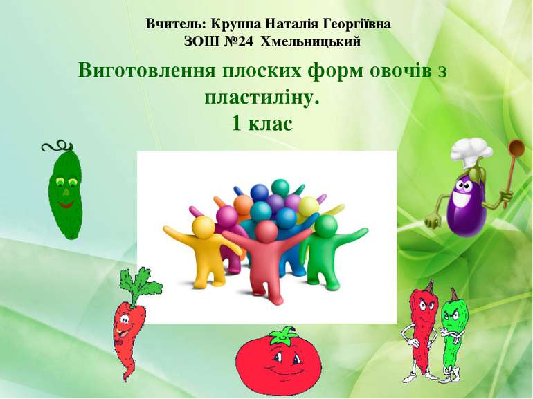 Виготовлення плоских форм овочів з пластиліну. 1 клас Вчитель: Круппа Наталія...