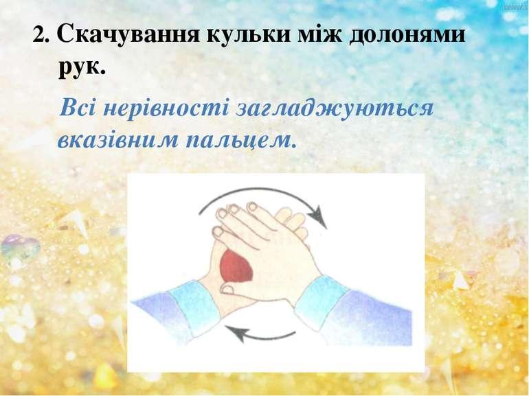 2. Скачування кульки між долонями рук. Всі нерівності загладжуються вказівним...