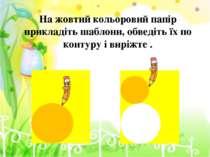 На жовтий кольоровий папір прикладіть шаблони, обведіть їх по контуру і виріж...