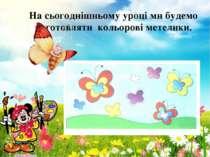 На сьогоднішньому уроці ми будемо виготовляти кольорові метелики.