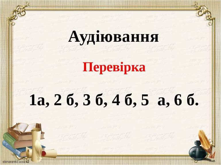 Аудіювання Перевірка 1а, 2 б, 3 б, 4 б, 5 а, 6 б.