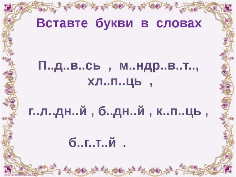 Вставте букви в словах П..д..в..сь , м..ндр..в..т.., хл..п..ць , г..л..дн..й ...