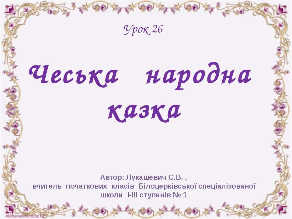 Урок 26 Чеська народна казка Автор: Лукашевич С.В. , вчитель початкових класі...