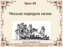Чеська народна казка Урок 28 Автор: Лукашевич С.В. , вчитель початкових класі...