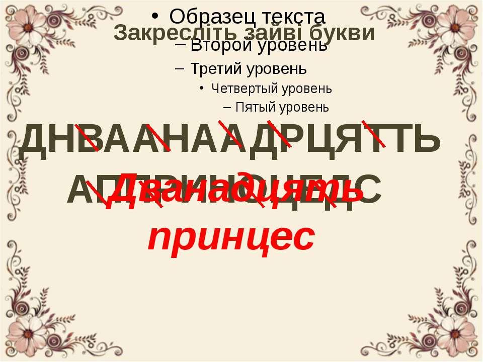 Закресліть зайві букви ДНВААНААДРЦЯТТЬ АППРИНОЦЕДС Дванадцять принцес