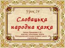 Словацька народна казка Урок 24 Автор: Лукашевич С.В. , вчитель початкових кл...