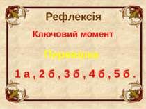 Ключовий момент 1 а , 2 б , 3 б , 4 б , 5 б . Перевірка Рефлексія