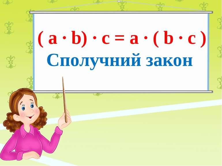( a ∙ b) ∙ c = a ∙ ( b ∙ c ) Сполучний закон