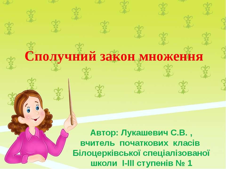 Сполучний закон множення Автор: Лукашевич С.В. , вчитель початкових класів Бі...