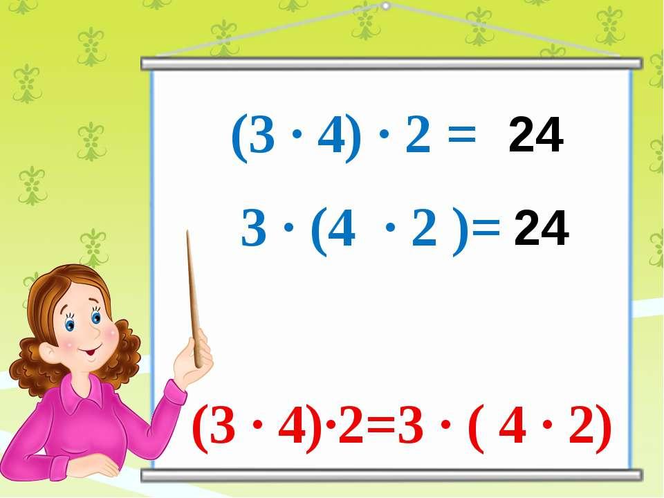 (3 ∙ 4) ∙ 2 = 3 ∙ (4 ∙ 2 )= 24 24 (3 ∙ 4)∙2=3 ∙ ( 4 ∙ 2)