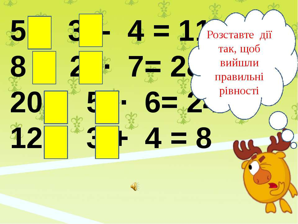 5 ∙ 3 - 4 = 11 8 : 2 ∙ 7= 28 20 : 5 ∙ 6= 24 12 : 3 + 4 = 8 Розставте дії так,...