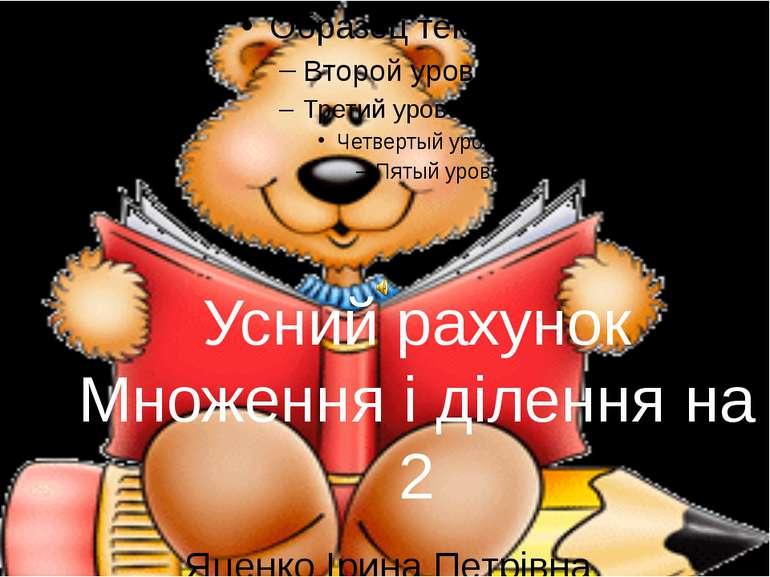 Усний рахунок Множення і ділення на 2 Яценко Ірина Петрівна