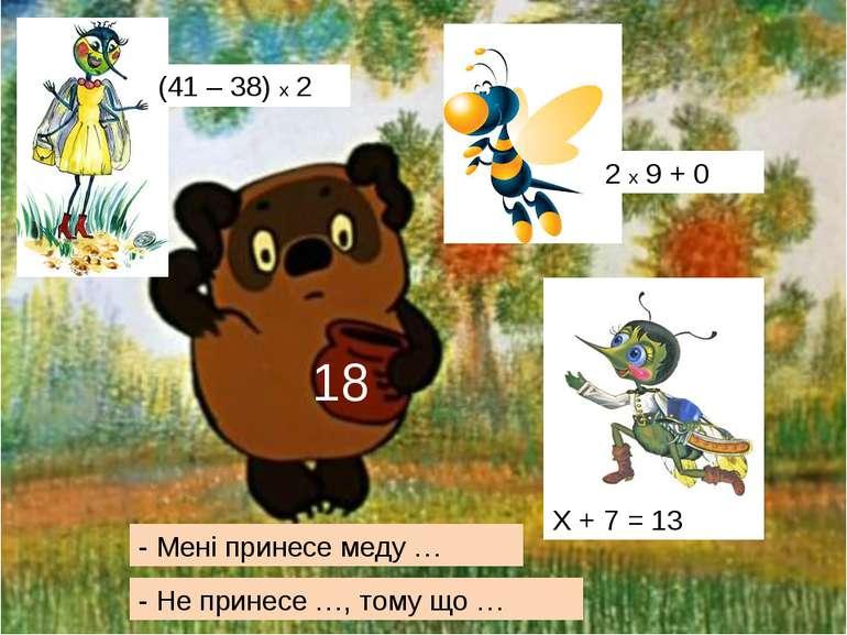 (41 – 38) х 2 18 2 х 9 + 0 Х + 7 = 13 - Мені принесе меду … - Не принесе …, т...