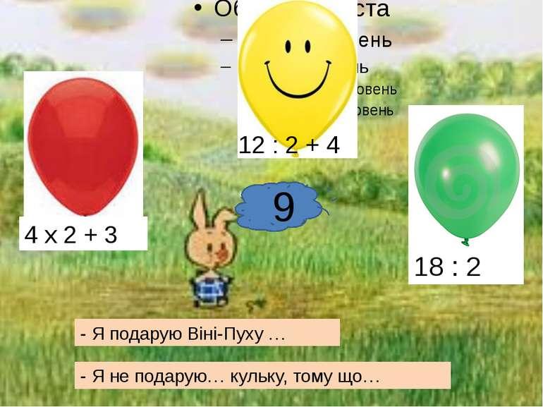 18 : 2 9 12 : 2 + 4 4 х 2 + 3 - Я подарую Віні-Пуху … - Я не подарую… кульку,...