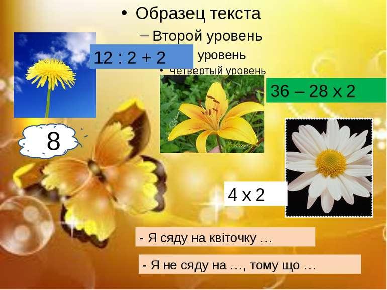 - Я сяду на квіточку … - Я не сяду на …, тому що … 88 12 : 2 + 2 36 – 28 х 2 ...