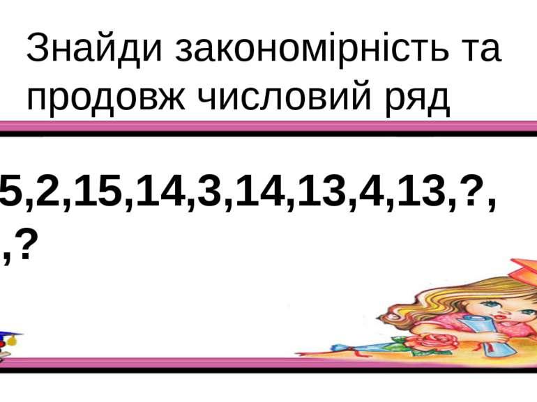 Знайди закономірність та продовж числовий ряд 15,2,15,14,3,14,13,4,13,?,?,?