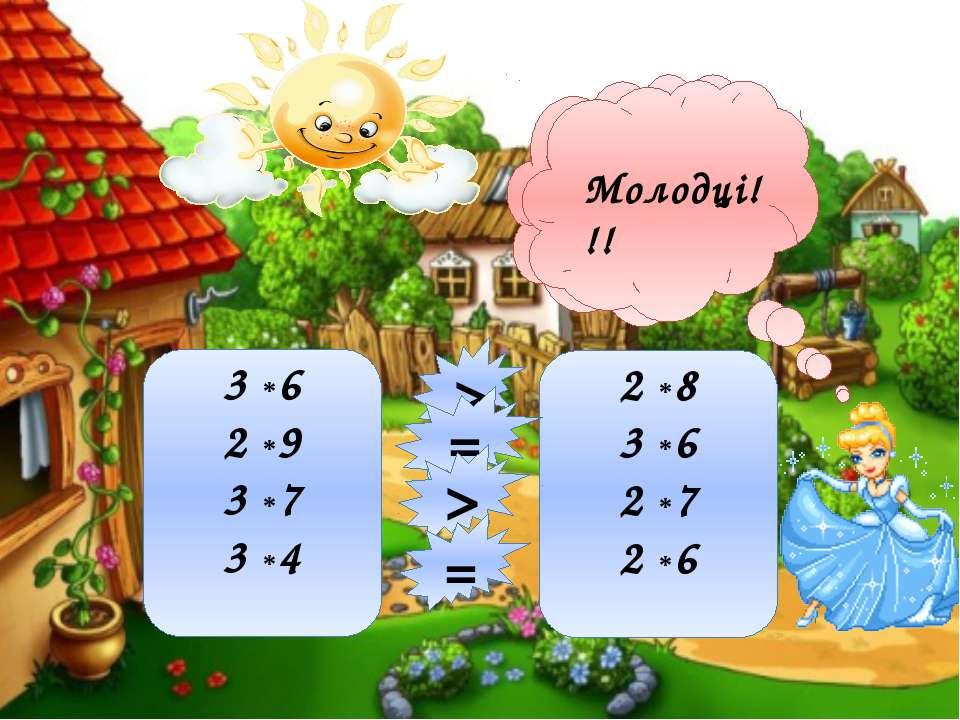 3 *6 2 *9 3 *7 3 *4 2 *8 3 *6 2 *7 2 *6 > = > = Порівняй Молодці!!!