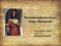 Презентація на тему: «Карл Великий» Підготував студент групи І-21 Мазурик Віт...