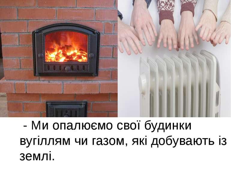 - Ми опалюємо свої будинки вугіллям чи газом, які добувають із землі.